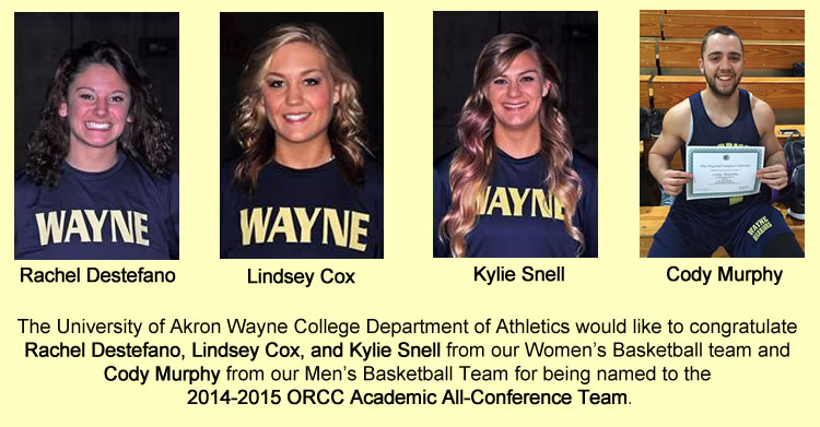 The University of Akron Wayne College Department of Athletics would like to congratulate Rachel Destefano, Lindsey Cox, and Kylie Snell from our Women's Basketball team and Cody Murphy from our Men's Basketball Team for being named to the 2014-2015 ORCC Academic All-Conference Team.