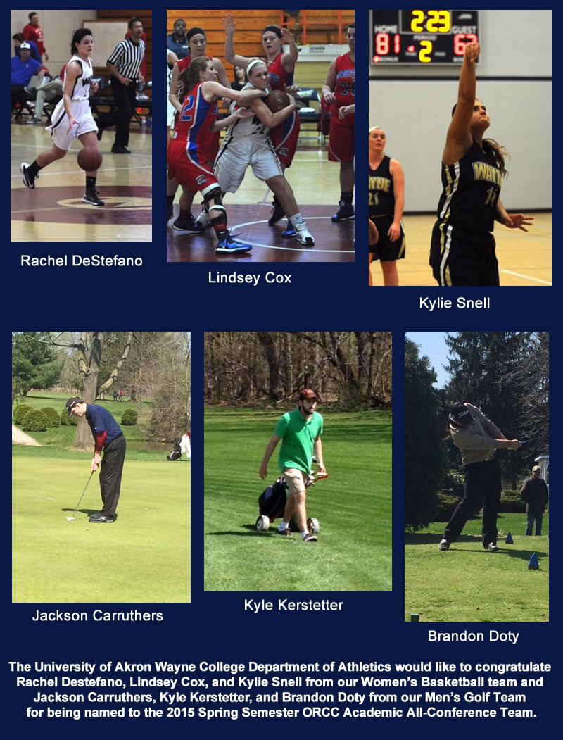 The University of Akron Wayne College Department of Athletics would like to congratulate  Rachel Destefano, Lindsey Cox, and Kylie Snell from our Women's Basketball team and  Jackson Carruthers, Kyle Kerstetter, and Brandon Doty from our Men's Golf Team for being named to the 2015 Spring Semester ORCC Academic All-Conference Team.